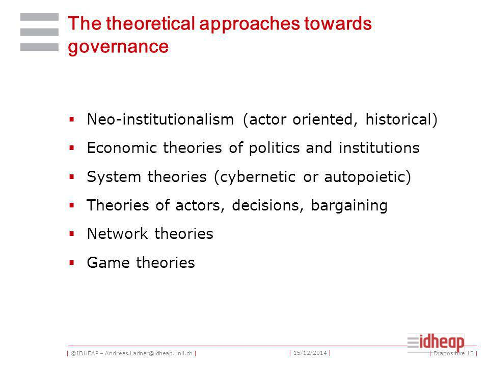 | ©IDHEAP – Andreas.Ladner@idheap.unil.ch | | 15/12/2014 | The theoretical approaches towards governance  Neo-institutionalism (actor oriented, historical)  Economic theories of politics and institutions  System theories (cybernetic or autopoietic)  Theories of actors, decisions, bargaining  Network theories  Game theories | Diapositive 15 |