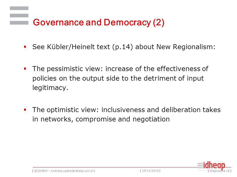 | ©IDHEAP – Andreas.Ladner@idheap.unil.ch | | 15/12/2014 | Governance and Democracy (2)  See Kübler/Heinelt text (p.14) about New Regionalism:  The pessimistic view: increase of the effectiveness of policies on the output side to the detriment of input legitimacy.