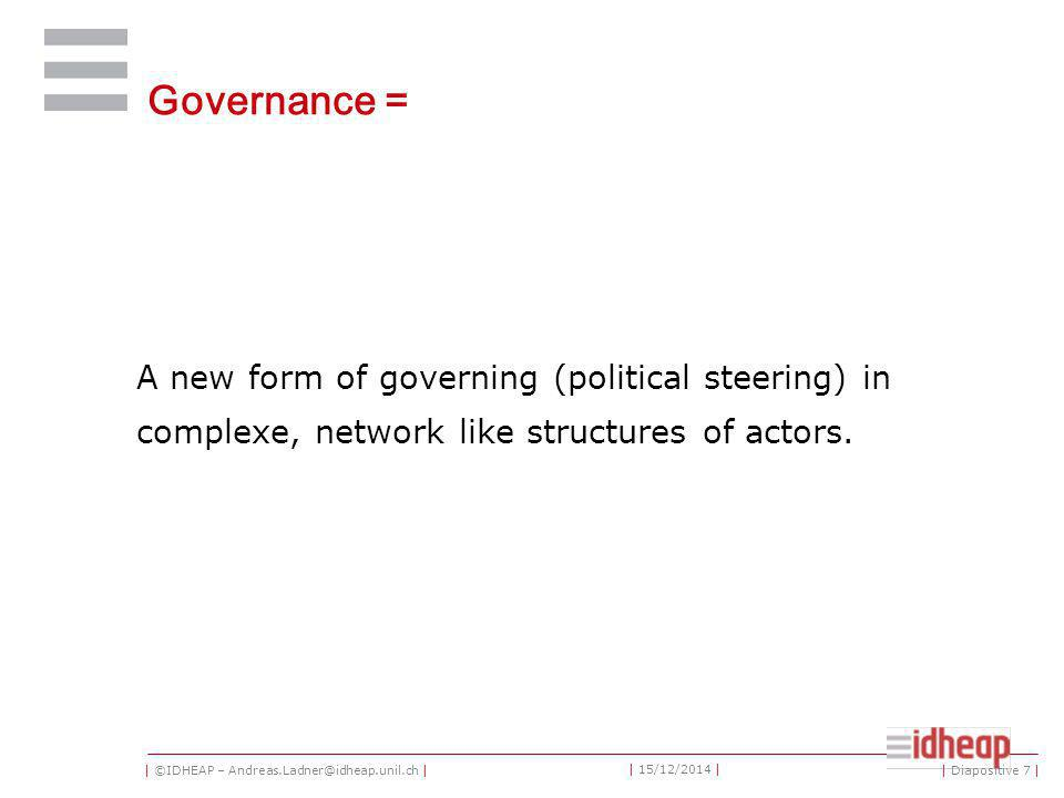 | ©IDHEAP – Andreas.Ladner@idheap.unil.ch | | 15/12/2014 | Governance = A new form of governing (political steering) in complexe, network like structures of actors.