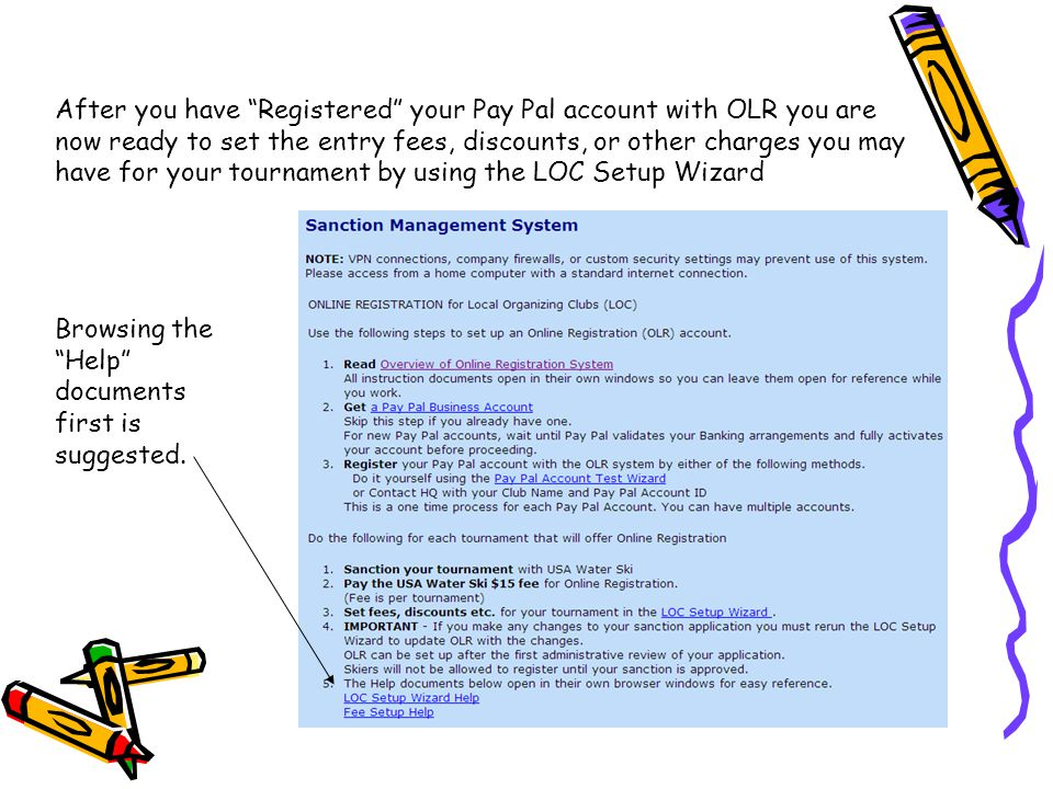 After you have Registered your Pay Pal account with OLR you are now ready to set the entry fees, discounts, or other charges you may have for your tournament by using the LOC Setup Wizard Browsing the Help documents first is suggested.