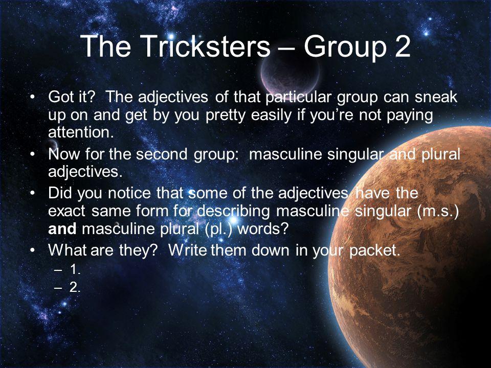 The Tricksters – Group 1 (con't) Voici des exemples: Beautiful/handsome (good-looking) OldNew Un bel hommeUn vieil hommeUn nouvel homme Un bel étudiantUn vieil étudiantUn nouvel étudiant Un bel amiUn vieil amiUn nouvel ami Un bel ordinateurUn vieil ordianteurUn nouvel ordinateur [bell] [vee-yay][nooh-vell]
