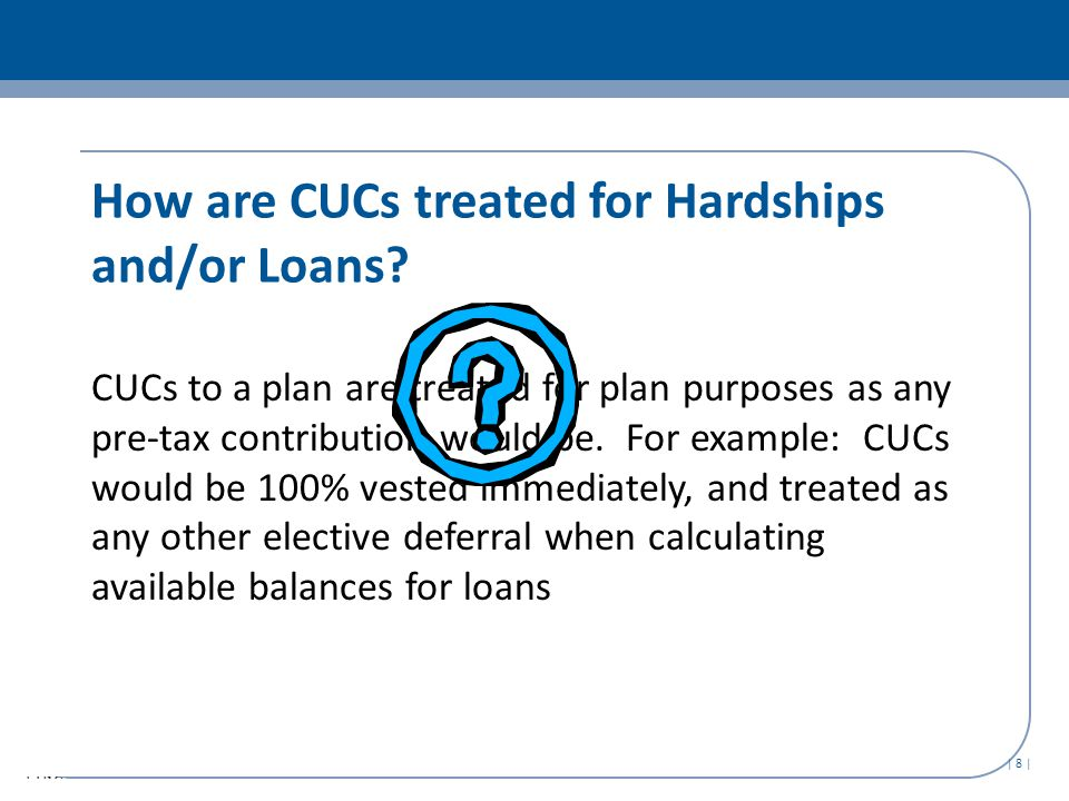 | 8 | How are CUCs treated for Hardships and/or Loans.