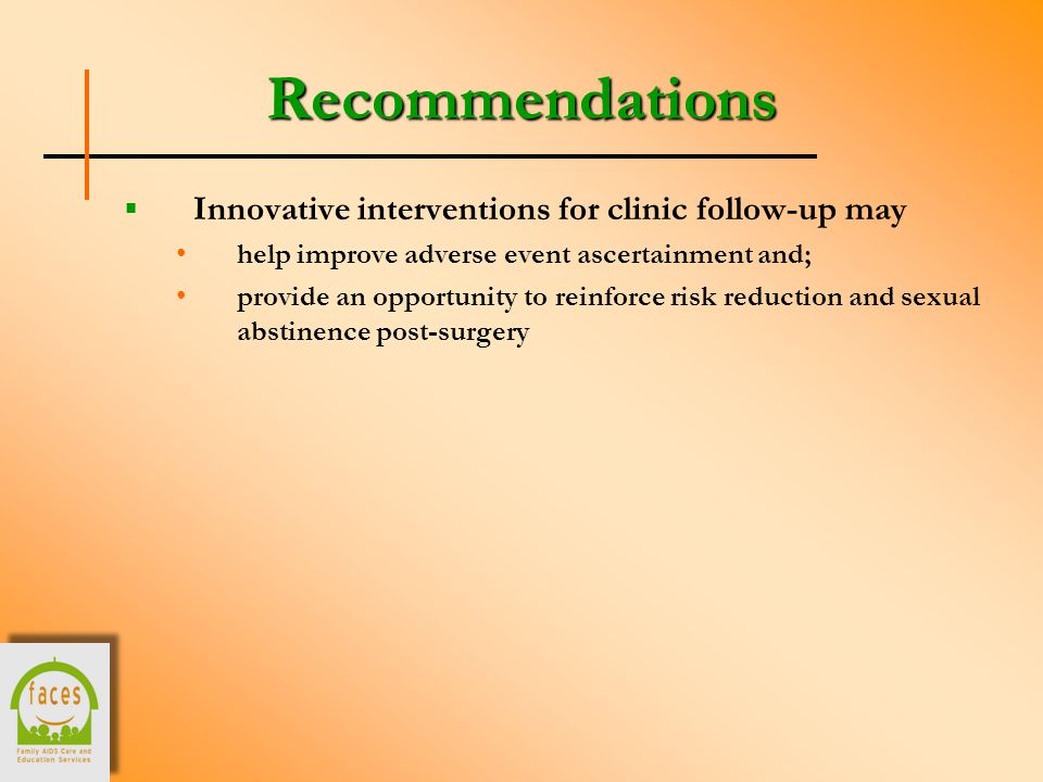 Recommendations  Innovative interventions for clinic follow-up may help improve adverse event ascertainment and; provide an opportunity to reinforce risk reduction and sexual abstinence post-surgery