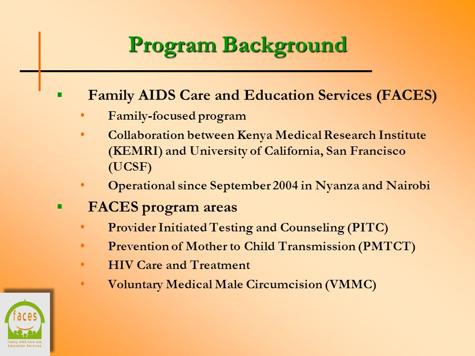 Program Background  Family AIDS Care and Education Services (FACES) Family-focused program Collaboration between Kenya Medical Research Institute (KEMRI) and University of California, San Francisco (UCSF) Operational since September 2004 in Nyanza and Nairobi  FACES program areas Provider Initiated Testing and Counseling (PITC) Prevention of Mother to Child Transmission (PMTCT) HIV Care and Treatment Voluntary Medical Male Circumcision (VMMC)