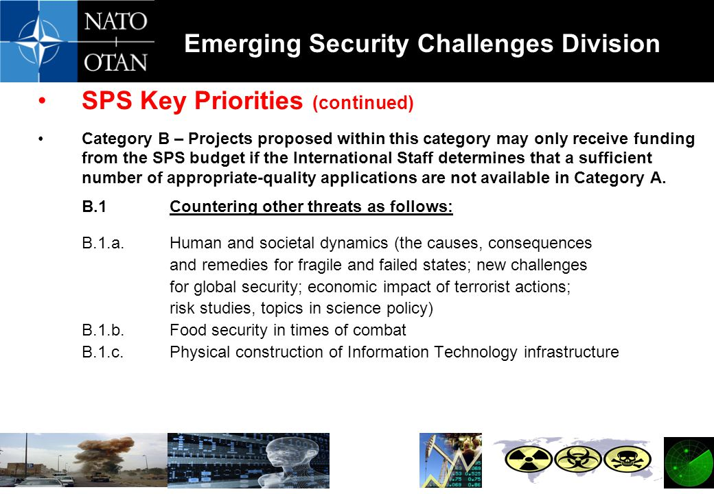 Emerging Security Challenges Division SPS Key Priorities (continued) Category B – Projects proposed within this category may only receive funding from the SPS budget if the International Staff determines that a sufficient number of appropriate-quality applications are not available in Category A.