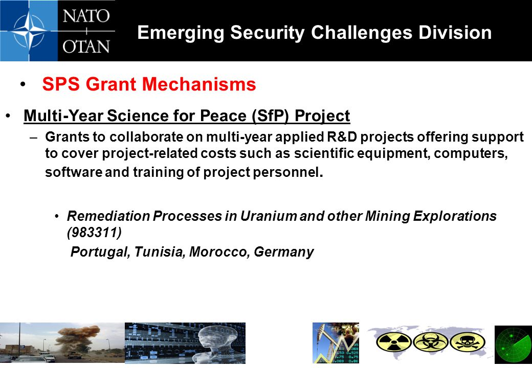 Emerging Security Challenges Division SPS Grant Mechanisms Multi-Year Science for Peace (SfP) Project –Grants to collaborate on multi-year applied R&D projects offering support to cover project-related costs such as scientific equipment, computers, software and training of project personnel.