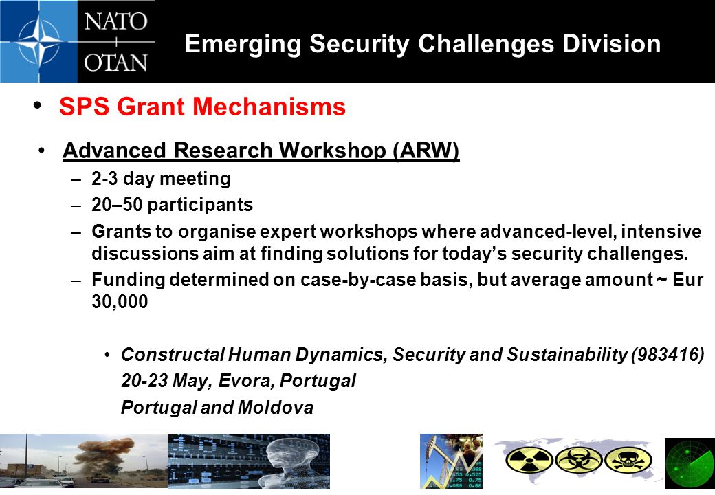 SPS Grant Mechanisms Advanced Research Workshop (ARW) –2-3 day meeting –20–50 participants –Grants to organise expert workshops where advanced-level, intensive discussions aim at finding solutions for today's security challenges.