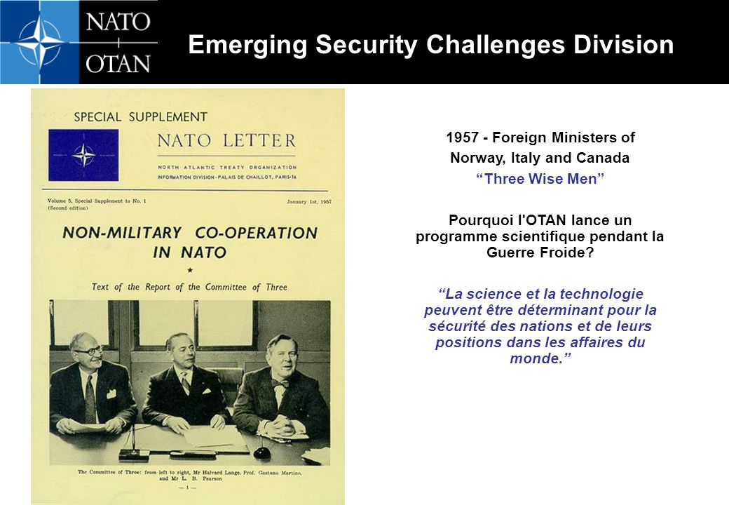 Emerging Security Challenges Division 1957 - Foreign Ministers of Norway, Italy and Canada Three Wise Men Pourquoi l OTAN lance un programme scientifique pendant la Guerre Froide.