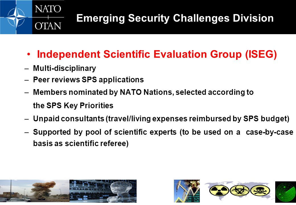Emerging Security Challenges Division Independent Scientific Evaluation Group (ISEG) –Multi-disciplinary –Peer reviews SPS applications –Members nominated by NATO Nations, selected according to the SPS Key Priorities –Unpaid consultants (travel/living expenses reimbursed by SPS budget) –Supported by pool of scientific experts (to be used on a case-by-case basis as scientific referee)