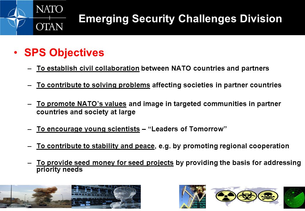 Emerging Security Challenges Division SPS Objectives –To establish civil collaboration between NATO countries and partners –To contribute to solving problems affecting societies in partner countries –To promote NATO's values and image in targeted communities in partner countries and society at large –To encourage young scientists – Leaders of Tomorrow –To contribute to stability and peace, e.g.
