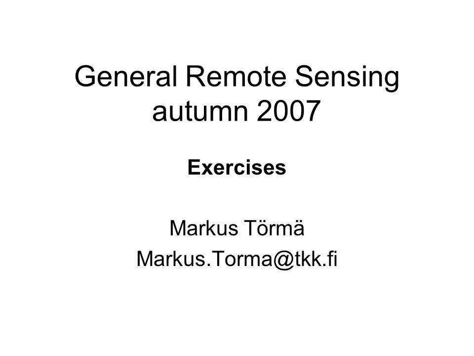 General Remote Sensing autumn 2007 Exercises Markus Törmä Markus.Torma@tkk.fi