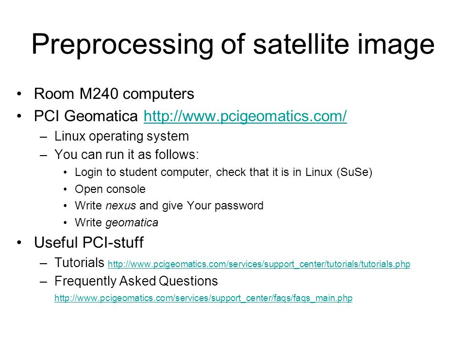 Preprocessing of satellite image Room M240 computers PCI Geomatica http://www.pcigeomatics.com/http://www.pcigeomatics.com/ –Linux operating system –You can run it as follows: Login to student computer, check that it is in Linux (SuSe) Open console Write nexus and give Your password Write geomatica Useful PCI-stuff –Tutorials http://www.pcigeomatics.com/services/support_center/tutorials/tutorials.php http://www.pcigeomatics.com/services/support_center/tutorials/tutorials.php –Frequently Asked Questions http://www.pcigeomatics.com/services/support_center/faqs/faqs_main.php http://www.pcigeomatics.com/services/support_center/faqs/faqs_main.php