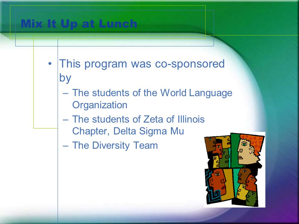Mix It Up at Lunch This program was co-sponsored by –The students of the World Language Organization –The students of Zeta of Illinois Chapter, Delta Sigma Mu –The Diversity Team