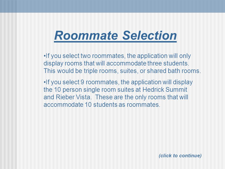 Roommate Selection (click to continue) If you select 9 roommates, the application will display the 10 person single room suites at Hedrick Summit and Rieber Vista.