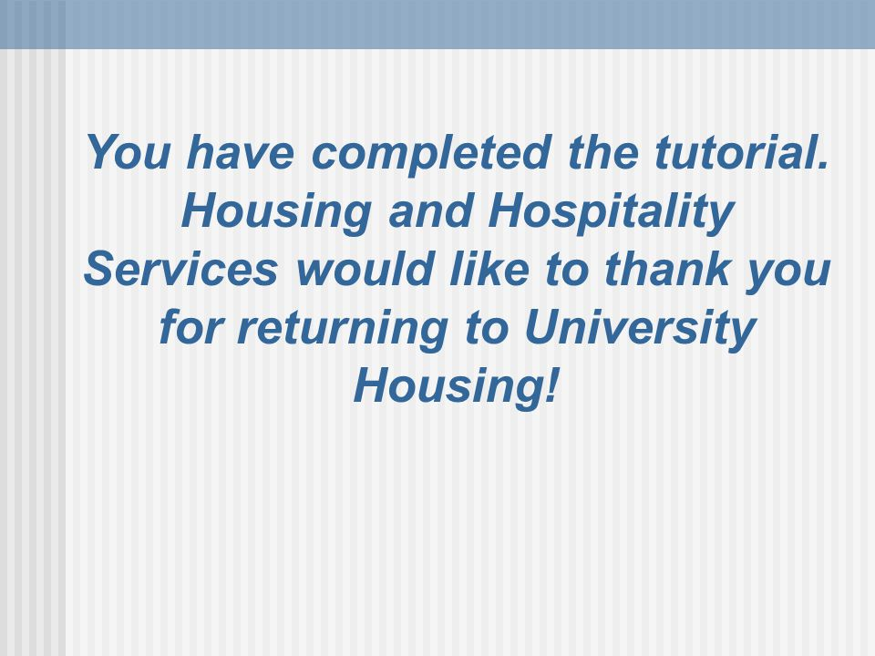 You have completed the tutorial. Housing and Hospitality Services would like to thank you for returning to University Housing!
