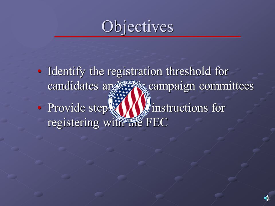 Objectives Identify the registration threshold for candidates and their campaign committeesIdentify the registration threshold for candidates and their campaign committees Provide step-by-step instructions for registering with the FECProvide step-by-step instructions for registering with the FEC
