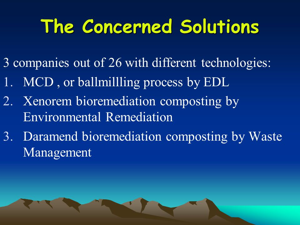 The Concerned Solutions 3 companies out of 26 with different technologies: 1.MCD, or ballmillling process by EDL 2.Xenorem bioremediation composting by Environmental Remediation 3.Daramend bioremediation composting by Waste Management
