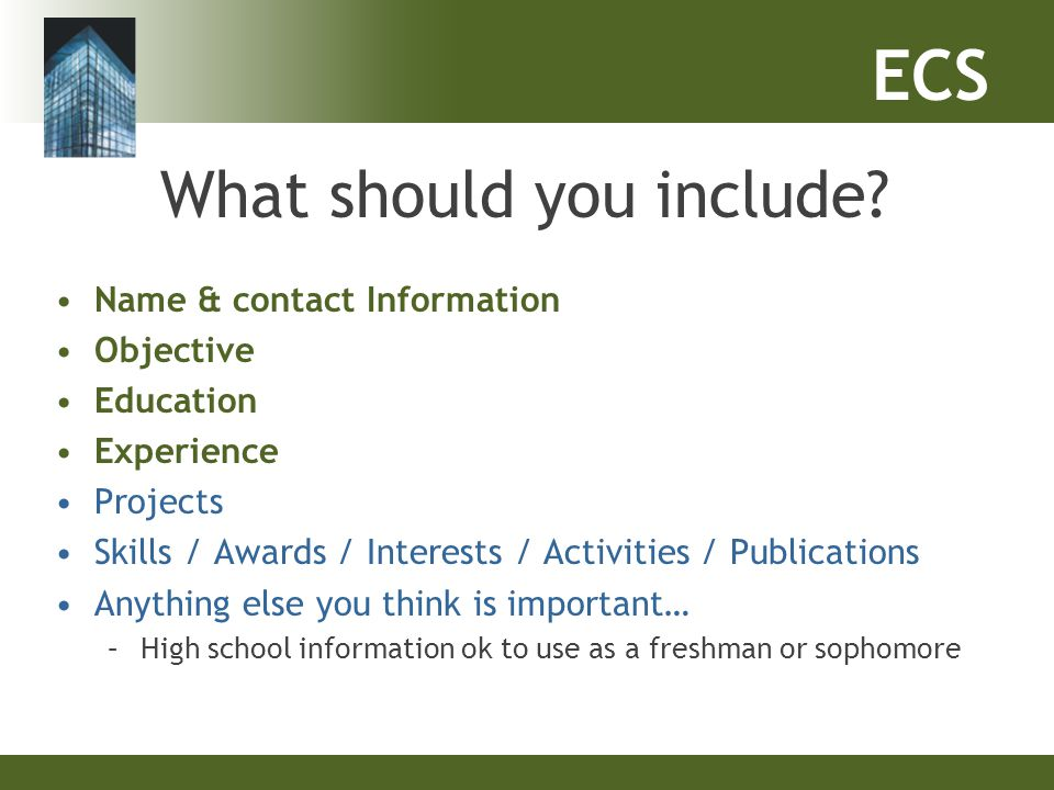 ECS What should you include? Name & contact Information Objective Education Experience Projects Skills / Awards / Interests / Activities / Publication