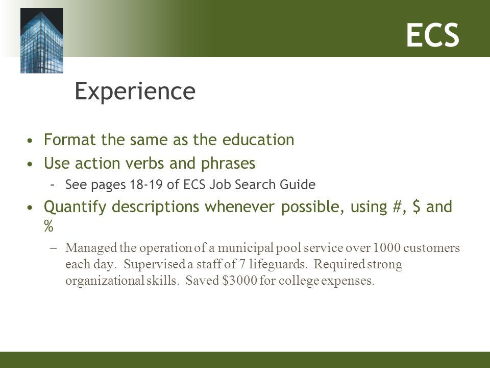 ECS Experience Format the same as the education Use action verbs and phrases –See pages 18-19 of ECS Job Search Guide Quantify descriptions whenever p