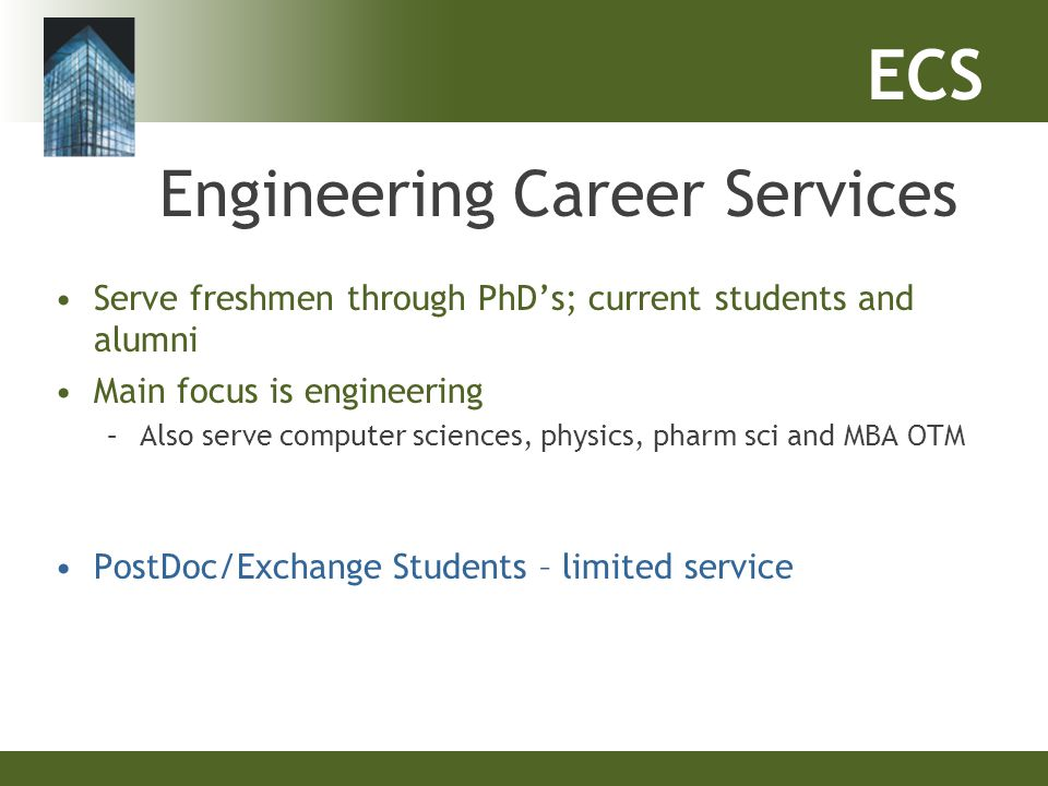ECS Engineering Career Services Serve freshmen through PhD's; current students and alumni Main focus is engineering –Also serve computer sciences, phy
