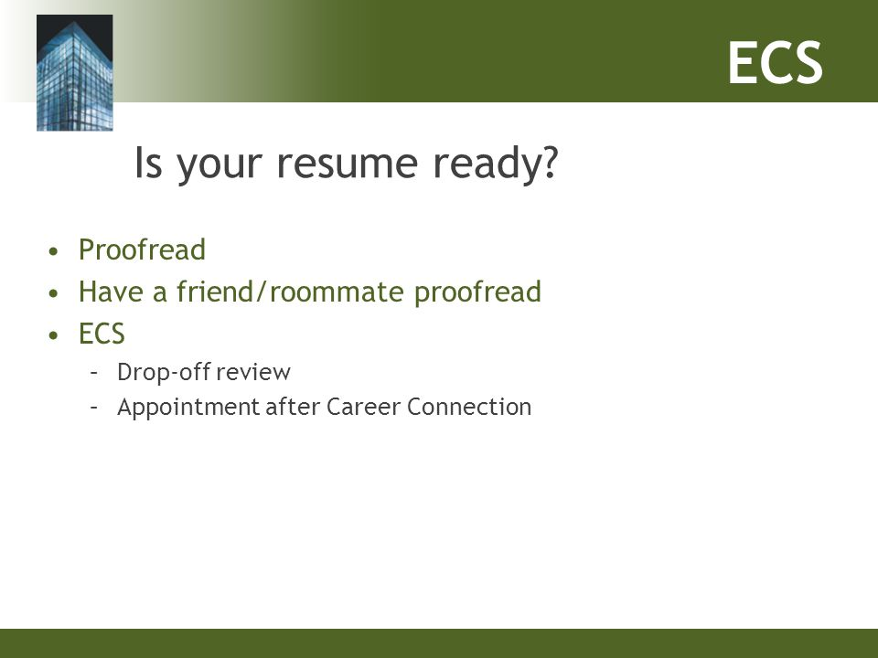 ECS Is your resume ready? Proofread Have a friend/roommate proofread ECS –Drop-off review –Appointment after Career Connection