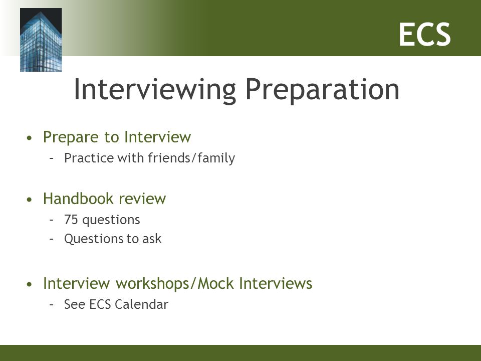 Interviewing Preparation Prepare to Interview –Practice with friends/family Handbook review –75 questions –Questions to ask Interview workshops/Mock I