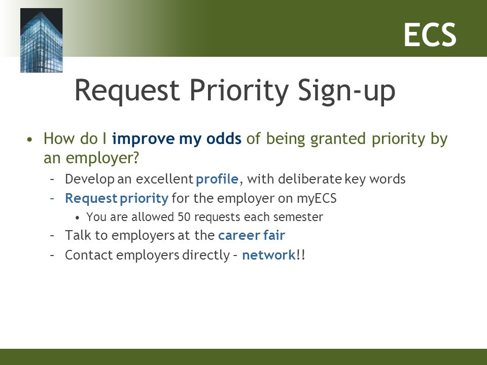 ECS Request Priority Sign-up How do I improve my odds of being granted priority by an employer? –Develop an excellent profile, with deliberate key wor