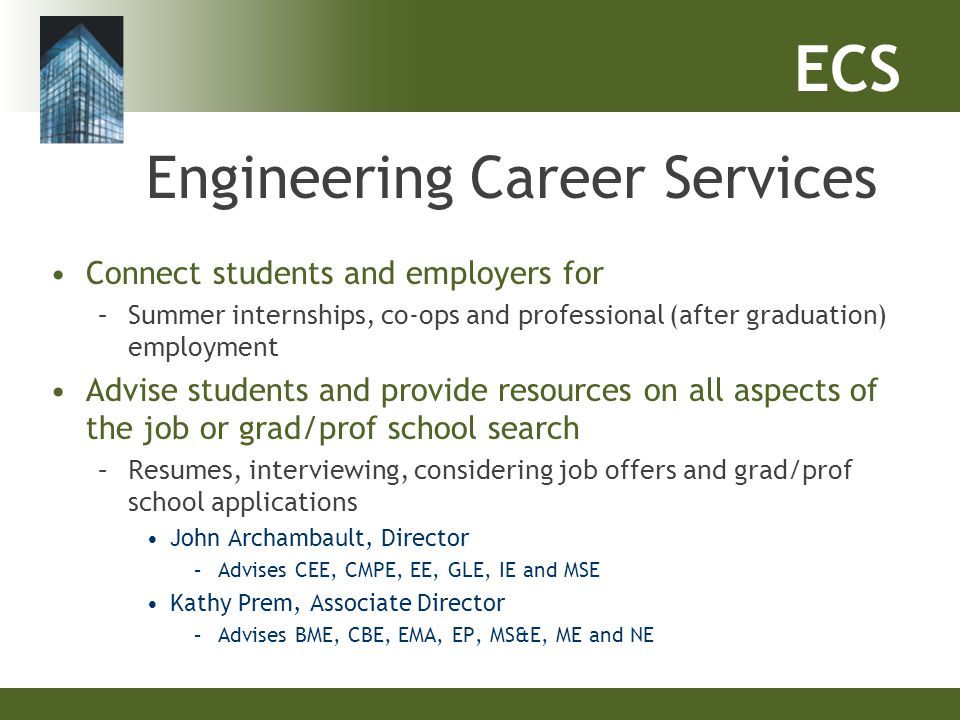 ECS Engineering Career Services Connect students and employers for –Summer internships, co-ops and professional (after graduation) employment Advise s