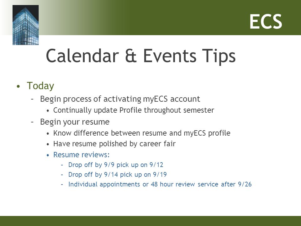 ECS Calendar & Events Tips Today –Begin process of activating myECS account Continually update Profile throughout semester –Begin your resume Know dif