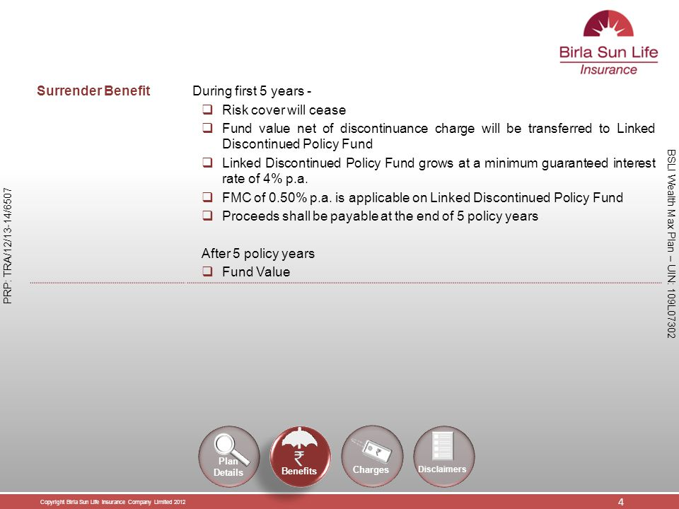 Copyright Birla Sun Life Insurance Company Limited 2012 4 PRP: TRA/12/13-14/6507 BSLI Wealth Max Plan – UIN: 109L07302 Surrender Benefit During first