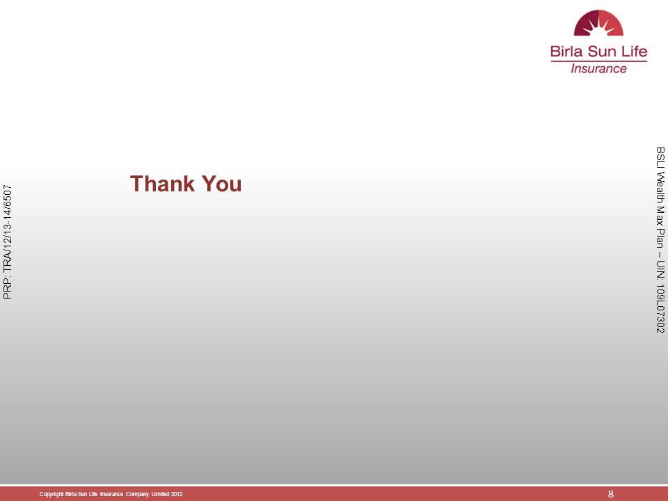 Copyright Birla Sun Life Insurance Company Limited 2012 8 PRP: TRA/12/13-14/6507 BSLI Wealth Max Plan – UIN: 109L07302 Thank You