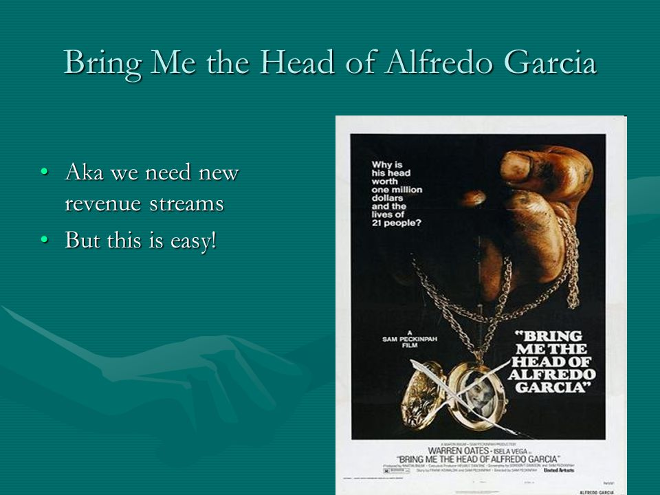 Bring Me the Head of Alfredo Garcia Aka we need new revenue streamsAka we need new revenue streams But this is easy!But this is easy!