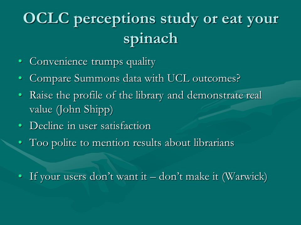 OCLC perceptions study or eat your spinach Convenience trumps qualityConvenience trumps quality Compare Summons data with UCL outcomes?Compare Summons