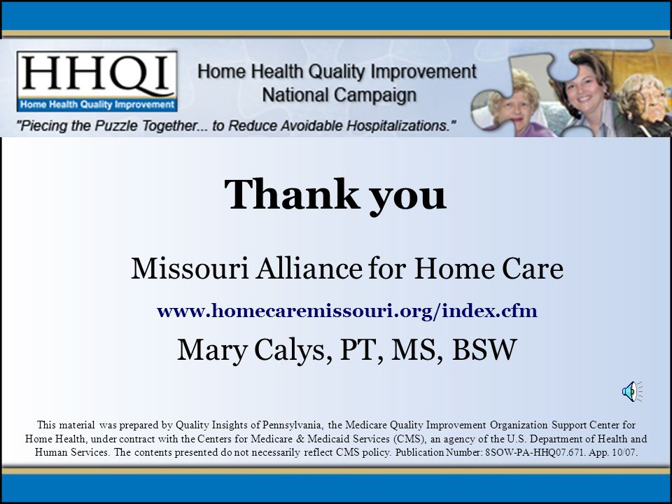 Thank you Missouri Alliance for Home Care www.homecaremissouri.org/index.cfm Mary Calys, PT, MS, BSW This material was prepared by Quality Insights of Pennsylvania, the Medicare Quality Improvement Organization Support Center for Home Health, under contract with the Centers for Medicare & Medicaid Services (CMS), an agency of the U.S.