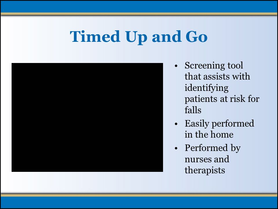 Timed Up and Go Screening tool that assists with identifying patients at risk for falls Easily performed in the home Performed by nurses and therapists
