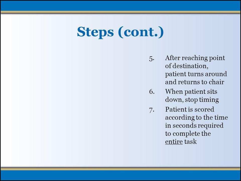 Patient Demonstration (cont.) 1.Ask the patient to sit comfortably in the chair 2.Ask patient to rise, by stating, Ready, set, go and begin timing 3.If patient experiences dizziness upon rising, they may momentarily stand still to resolve 4.Patient walks toward point of destination (10 foot walk)