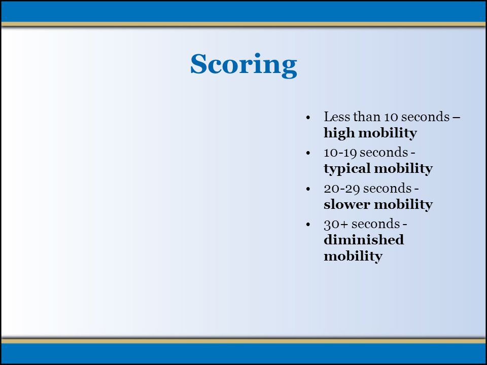 Scoring Less than 10 seconds – high mobility 10-19 seconds - typical mobility 20-29 seconds - slower mobility 30+ seconds - diminished mobility