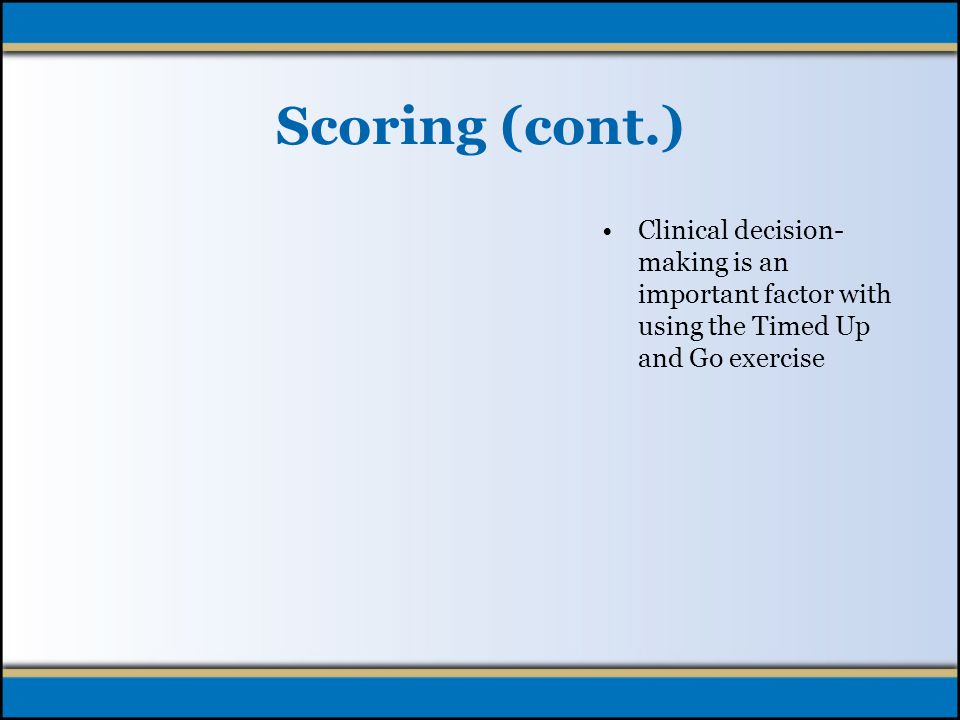 Scoring (cont.) Observe the patient for the following as a part of the decision regarding patient risk for falls: –Undue slowness –Hesitancy –Abnormal movement of trunk or upper extremities –Staggering or stumbling –Dizziness