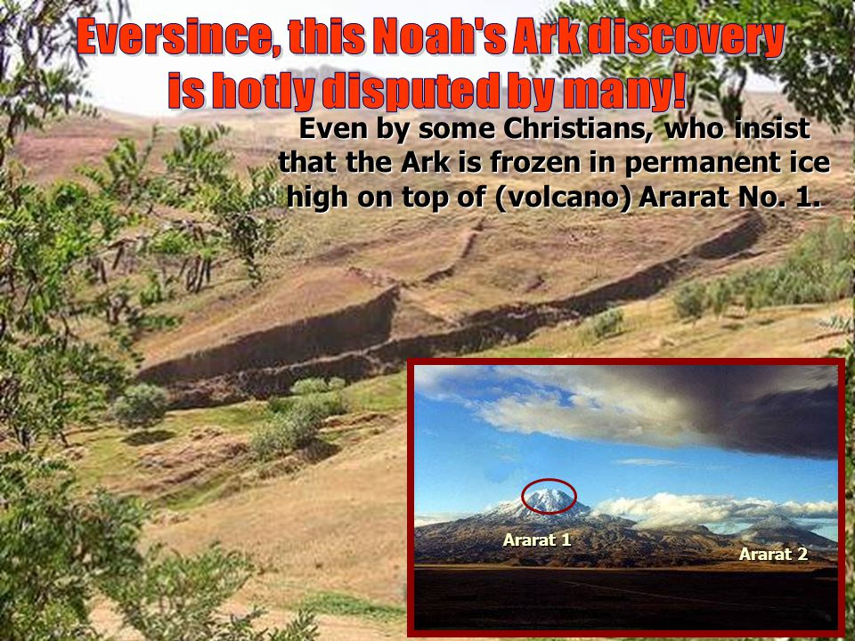 Even by some Christians, who insist that the Ark is frozen in permanent ice high on top of (volcano) Ararat No. 1. Ararat 1 Ararat 2