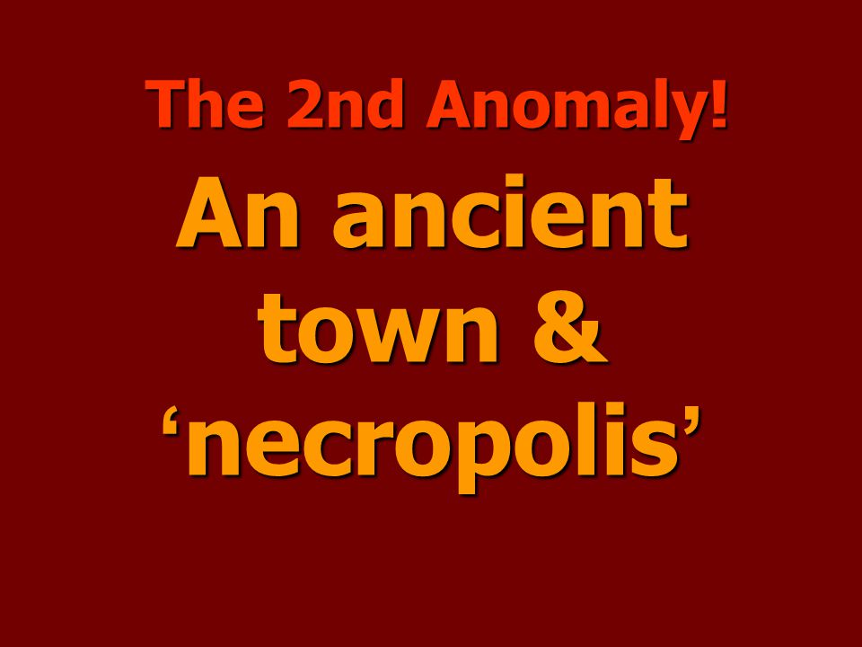 An ancient town & ' necropolis ' The 2nd Anomaly!