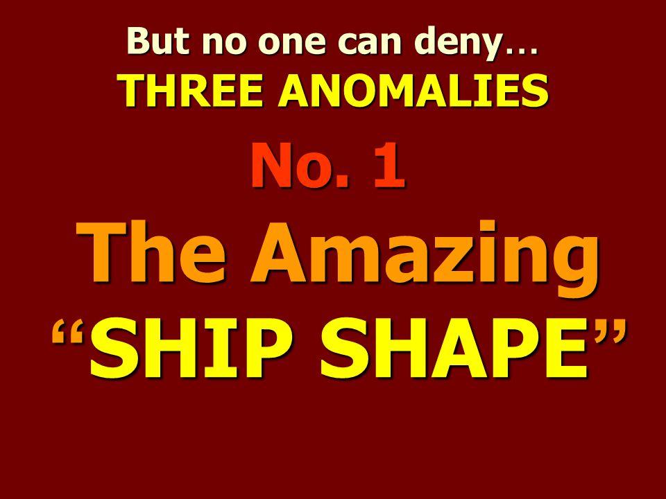 "But no one can deny … THREE ANOMALIES The Amazing "" SHIP SHAPE "" No. 1"
