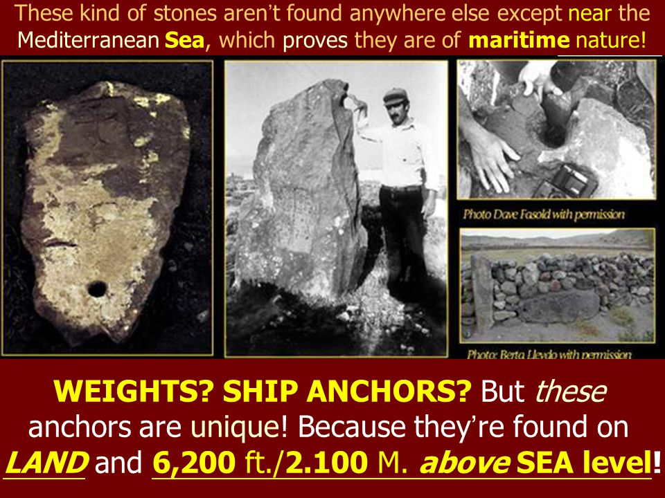 These kind of stones aren ' t found anywhere else except near the Mediterranean Sea, which proves they are of maritime nature! WEIGHTS? SHIP ANCHORS?