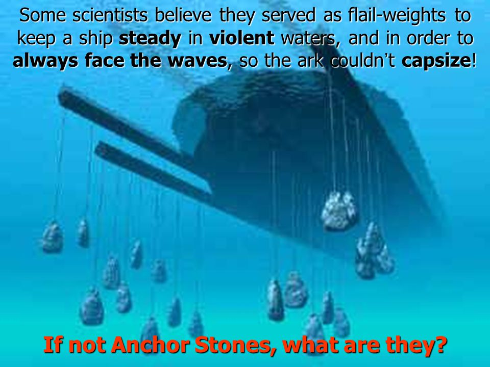 Some scientists believe they served as flail-weights to keep a ship steady in violent waters, and in order to always face the waves, so the ark couldn