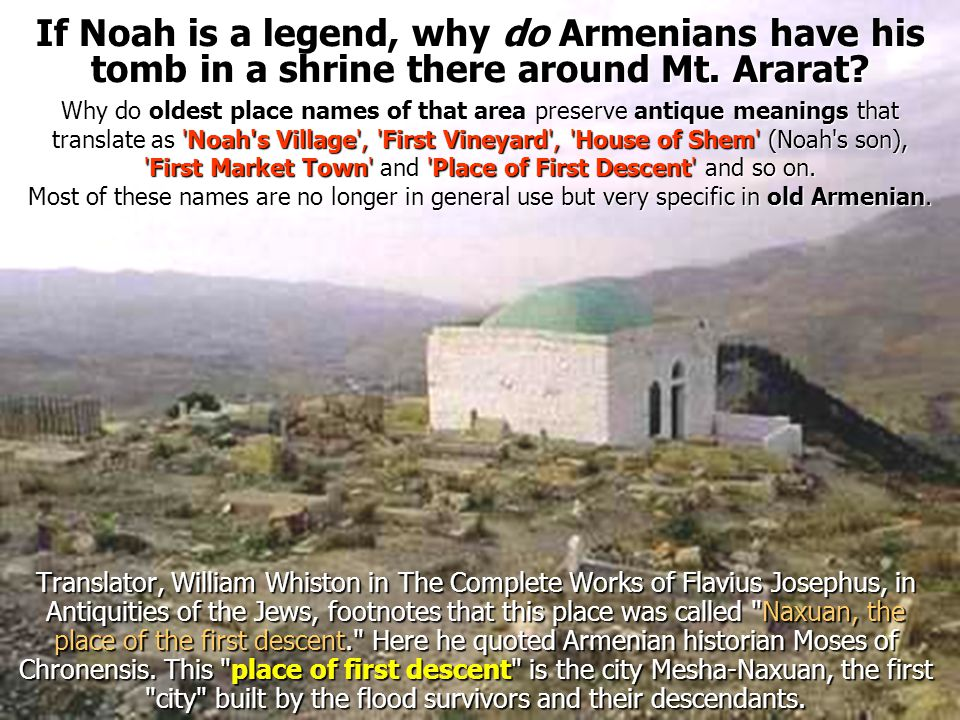 If Noah is a legend, why do Armenians have his tomb in a shrine there around Mt. Ararat? Why do oldest place names of that area preserve antique meani