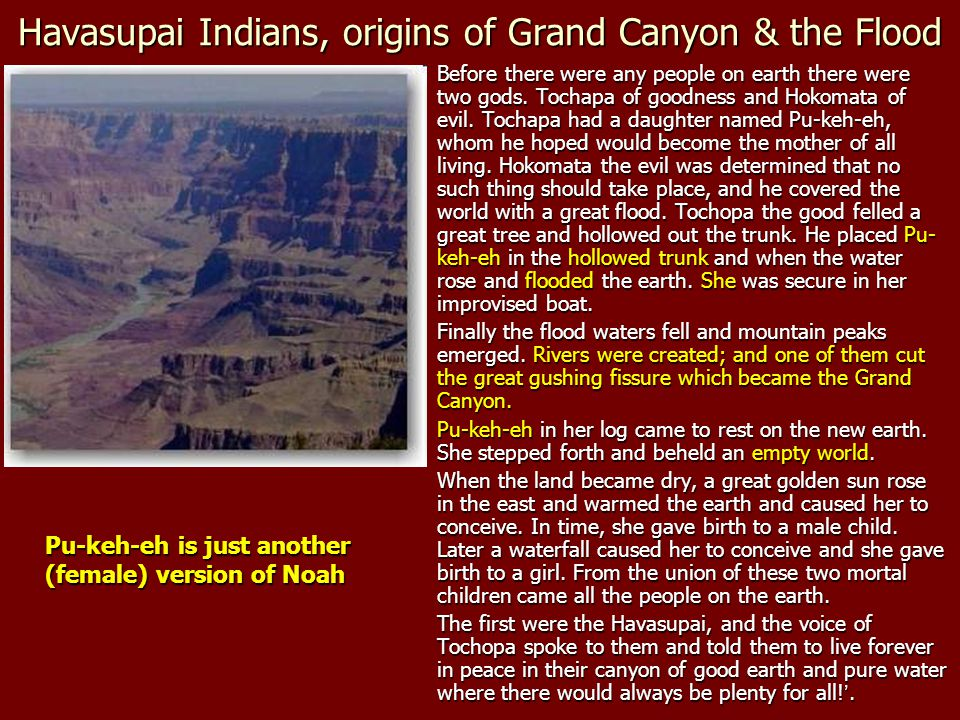 Havasupai Indians, origins of Grand Canyon & the Flood Before there were any people on earth there were two gods. Tochapa of goodness and Hokomata of