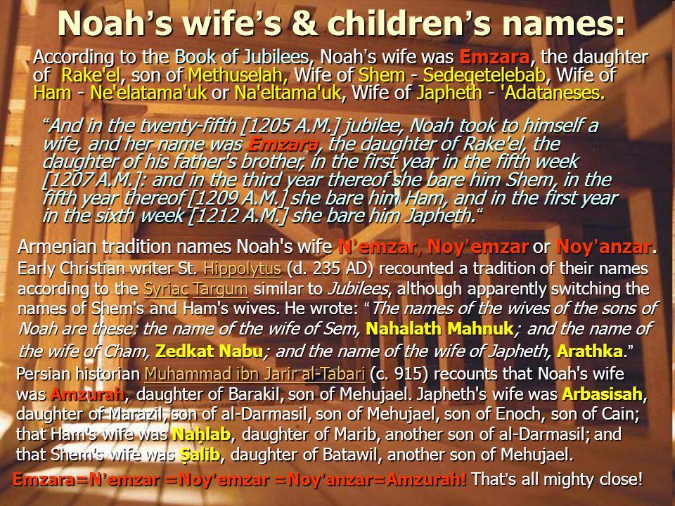 Noah's wife's & children's names: According to the Book of Jubilees, Noah ' s wife was Emzara, the daughter of Rake'el, son of Methuselah, Wife of She