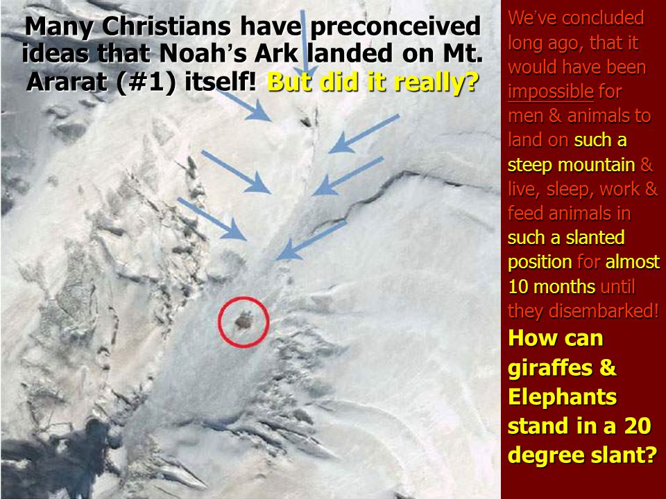 Many Christians have preconceived ideas that Noah's Ark landed on Mt. Ararat (#1) itself! But did it really? We ' ve concluded long ago, that it would