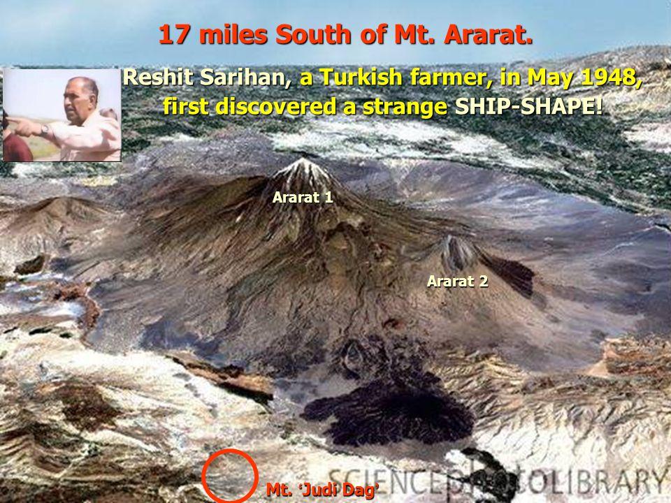 Mt. ' Judi Dag ' Ararat 1 Ararat 2 17 miles South of Mt. Ararat. Reshit Sarihan, a Turkish farmer, in May 1948, first discovered a strange SHIP-SHAPE!
