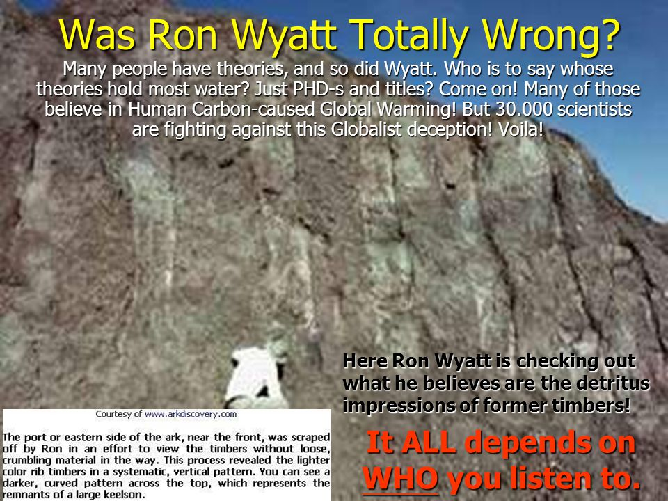Was Ron Wyatt Totally Wrong? Many people have theories, and so did Wyatt. Who is to say whose theories hold most water? Just PHD-s and titles? Come on