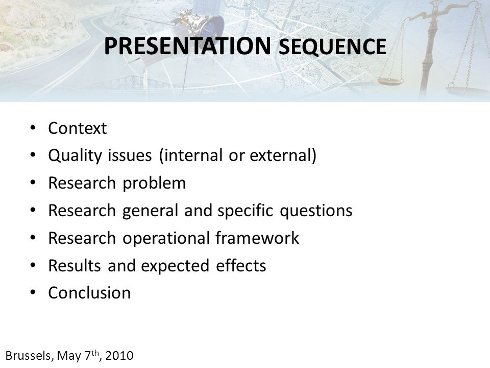 PRESENTATION SEQUENCE Context Quality issues (internal or external) Research problem Research general and specific questions Research operational framework Results and expected effects Conclusion Brussels, May 7 th, 2010